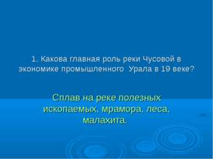 1. Какова главная роль реки Чусовой в экономике промышленного Урала в 19 веке