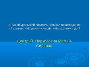2. Какой уральский писатель написал произведения «Русалки», «На реке Чусовой»