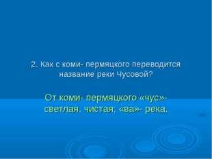 2. Как с коми- пермяцкого переводится название реки Чусовой? От коми- пермяцк
