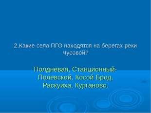 2.Какие села ПГО находятся на берегах реки Чусовой? Полдневая, Станционный- П