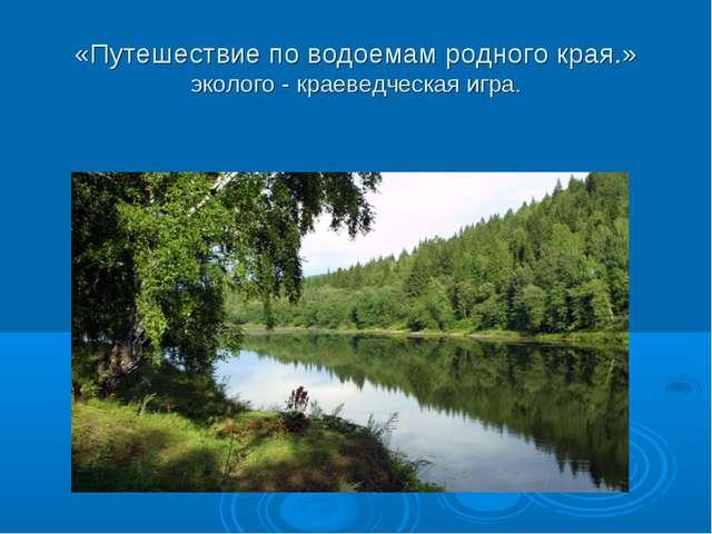 «Путешествие по водоемам родного края.» эколого - краеведческая игра.