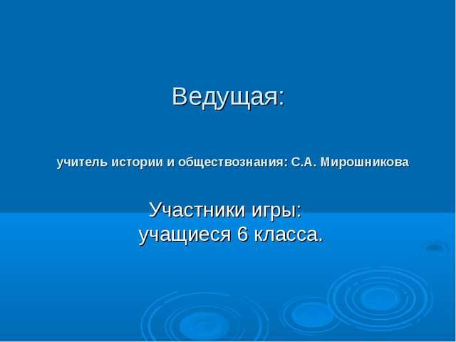 Ведущая: учитель истории и обществознания: С.А. Мирошникова Участники игры: у...