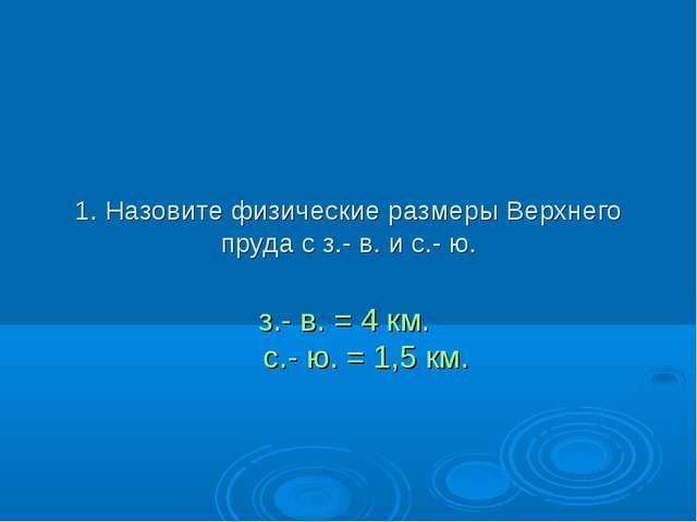 1. Назовите физические размеры Верхнего пруда с з.- в. и с.- ю. з.- в. = 4 км...