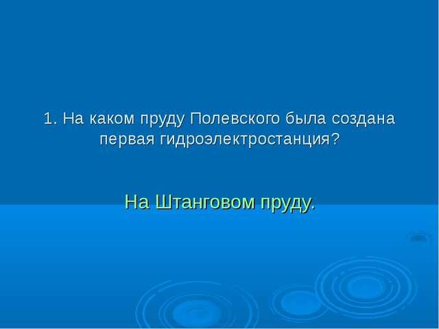 1. На каком пруду Полевского была создана первая гидроэлектростанция? На Штан...
