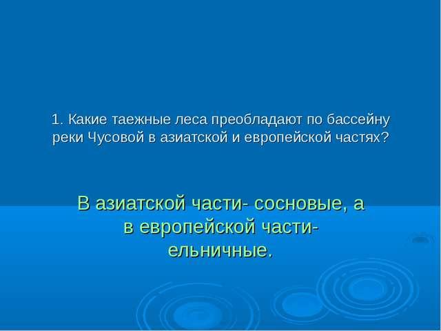 1. Какие таежные леса преобладают по бассейну реки Чусовой в азиатской и евро...