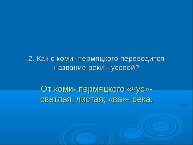 2. Как с коми- пермяцкого переводится название реки Чусовой? От коми- пермяцк...
