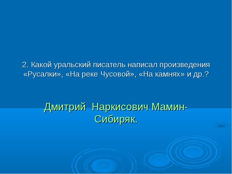 2. Какой уральский писатель написал произведения «Русалки», «На реке Чусовой»...