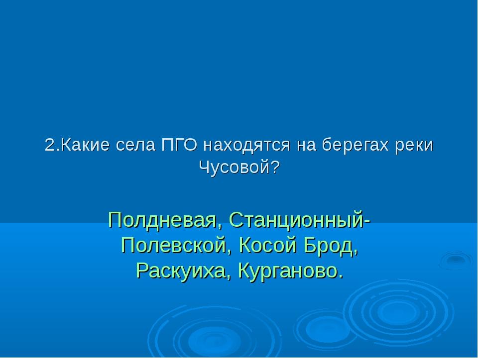 2.Какие села ПГО находятся на берегах реки Чусовой? Полдневая, Станционный- П...