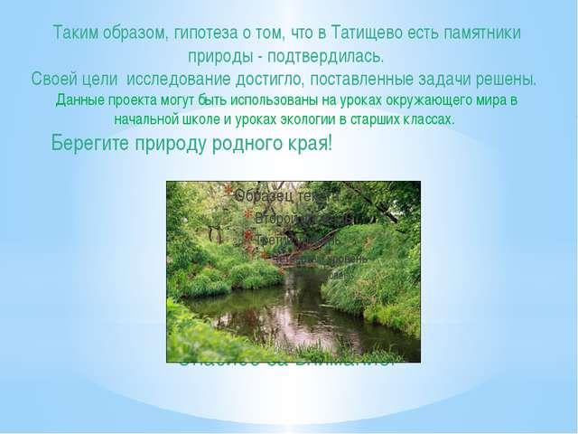 Таким образом, гипотеза о том, что в Татищево есть памятники природы - подтве...
