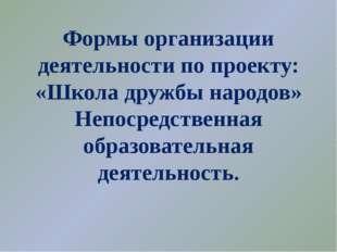 Формы организации деятельности по проекту: «Школа дружбы народов» Непосредств