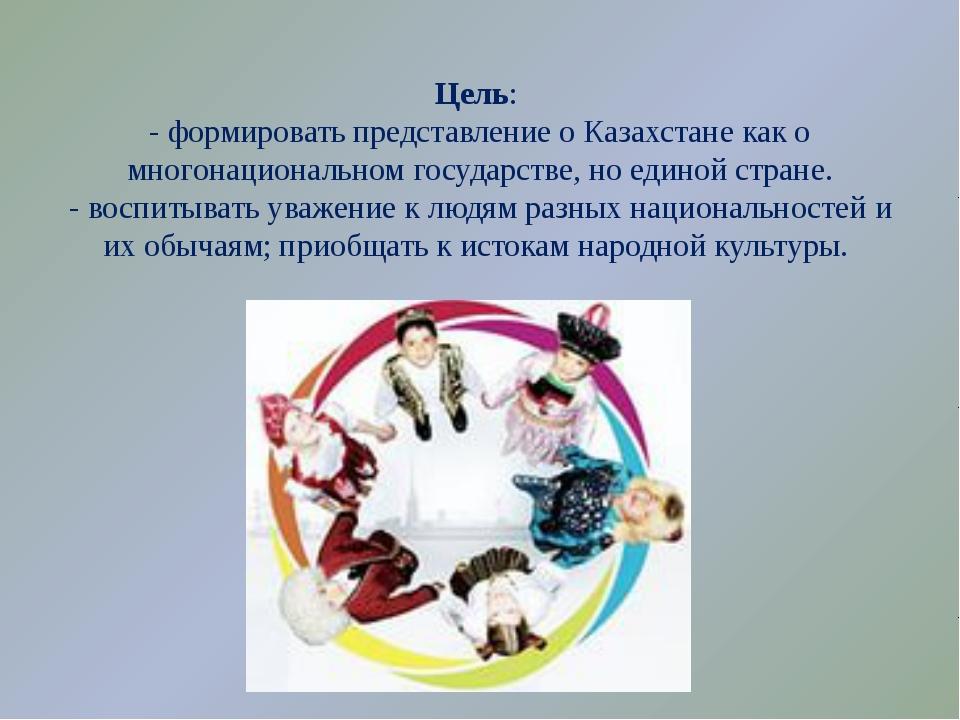Цель: - формировать представление о Казахстане как о многонациональном госуда...