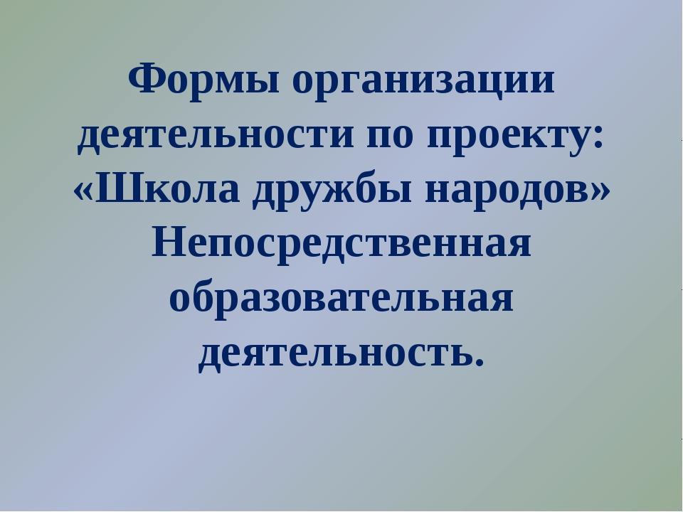 Формы организации деятельности по проекту: «Школа дружбы народов» Непосредств...