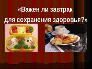 «Важен ли завтрак для сохранения здоровья?»