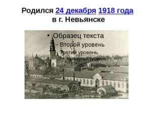 Родился24 декабря1918 года в г. Невьянске