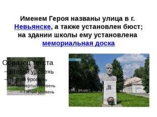 Именем Героя названы улица в г.Невьянске, а также установлен бюст; на здании