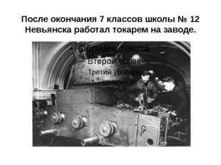 После окончания 7 классов школы №12 Невьянска работал токарем на заводе.