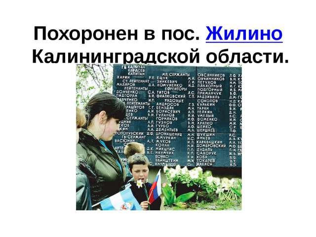 Похоронен в пос.ЖилиноКалининградской области.