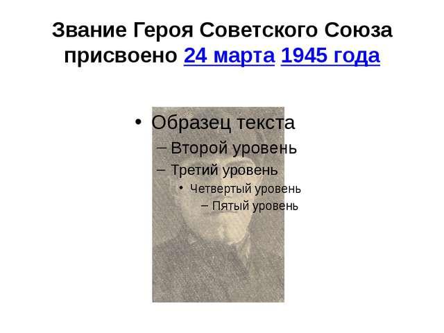 Звание Героя Советского Союза присвоено24 марта1945 года