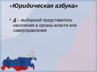 «Юридическая азбука» Д – выборный представитель населения в органы власти или