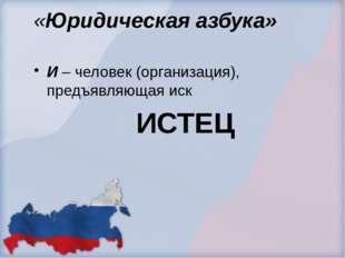«Юридическая азбука» И – человек (организация), предъявляющая иск ИСТЕЦ