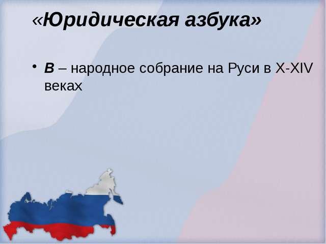 «Юридическая азбука» В – народное собрание на Руси в X-XIV веках