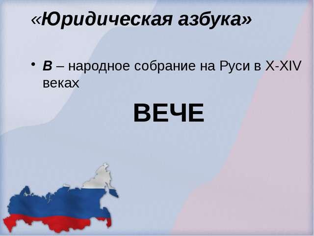 «Юридическая азбука» В – народное собрание на Руси в X-XIV веках ВЕЧЕ