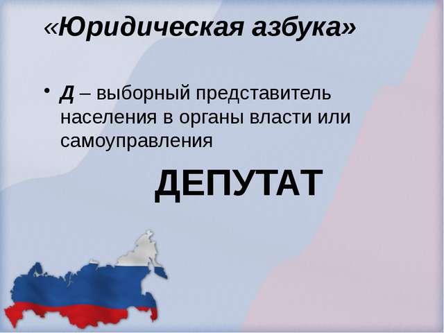 «Юридическая азбука» Д – выборный представитель населения в органы власти или...