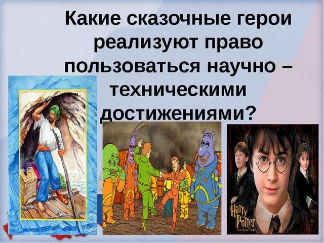 Какие сказочные герои реализуют право пользоваться научно – техническими дост...