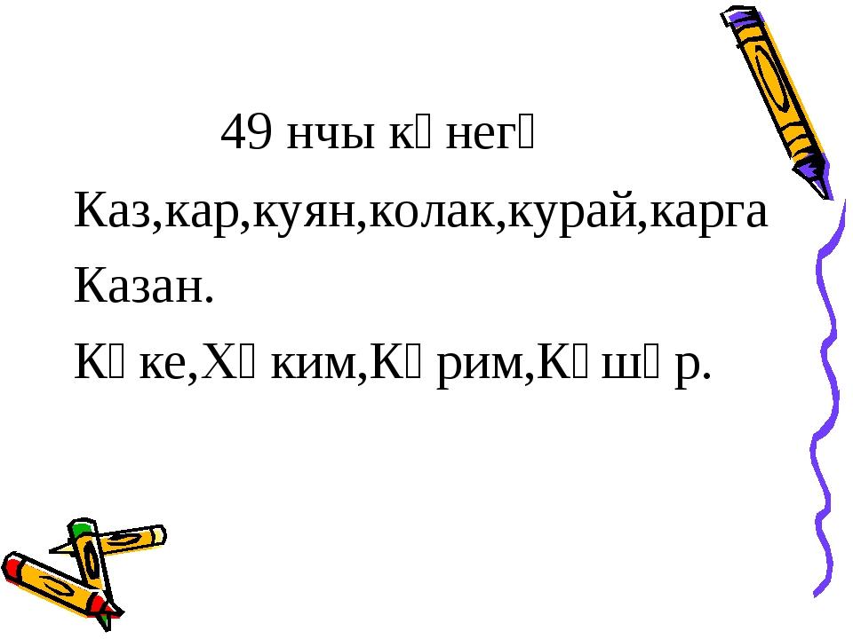 49 нчы күнегү Каз,кар,куян,колак,курай,карга Казан. Күке,Хәким,Кәрим,Күшәр.