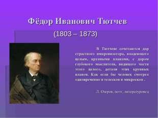 Фёдор Иванович Тютчев (1803 – 1873) В Тютчеве сочетаются дар страстного импро