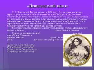 «Денисьевский цикл» Е. А. Денисьевой Тютчев увлекся в 1850 году. Эта поздняя,