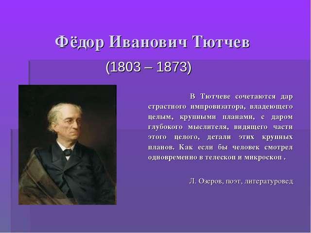 Фёдор Иванович Тютчев (1803 – 1873) В Тютчеве сочетаются дар страстного импро...