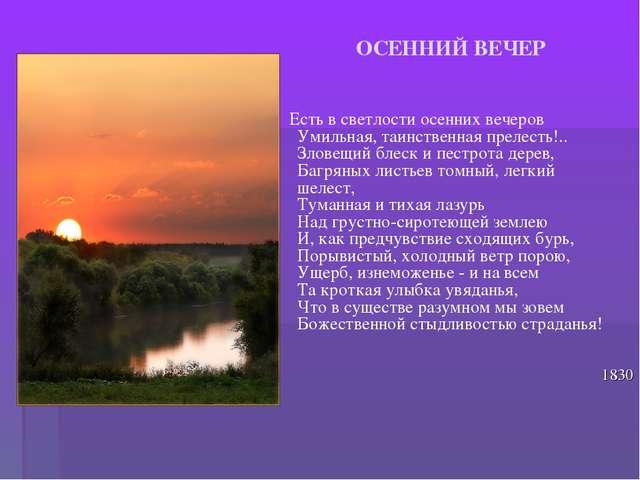 ОСЕННИЙ ВЕЧЕР Есть в светлости осенних вечеров Умильная, таинственная прелес...
