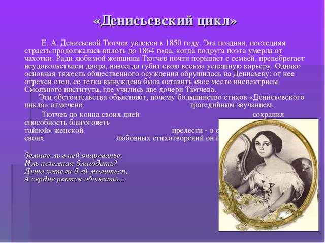«Денисьевский цикл» Е. А. Денисьевой Тютчев увлекся в 1850 году. Эта поздняя,...