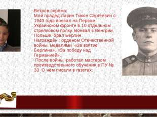 Ветров серёжа: Мой прадед Ларин Тихон Сергеевич с 1943 года воевал на Первом