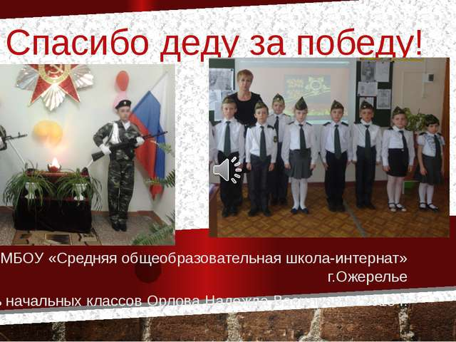 Спасибо деду за победу! МБОУ «Средняя общеобразовательная школа-интернат» г.О...