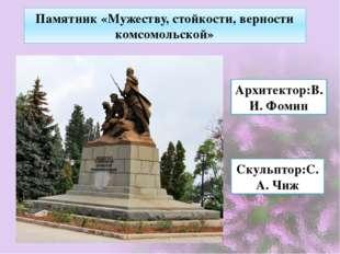 Памятник «Мужеству, стойкости, верности комсомольской» Архитектор:В.И. Фомин
