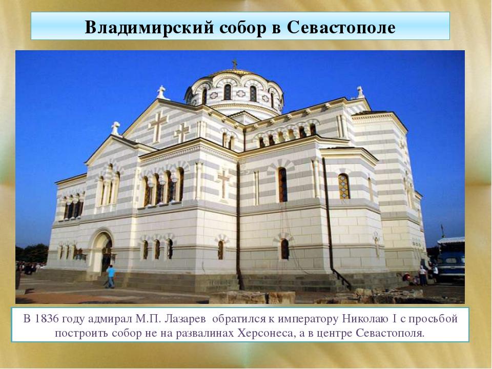 Владимирский собор в Севастополе В 1836 годуадмирал М.П. Лазарев обратился...