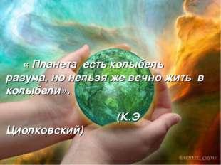 « Планета есть колыбель разума, но нельзя же вечно жить в колыбели». (К.Э