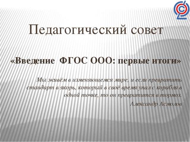 Педагогический совет «Введение ФГОС ООО: первые итоги» Мы живём в изменяющемс...