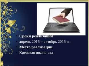 Сроки реализации апрель 2015 – октябрь 2015 гг. Место реализации Киевская шко