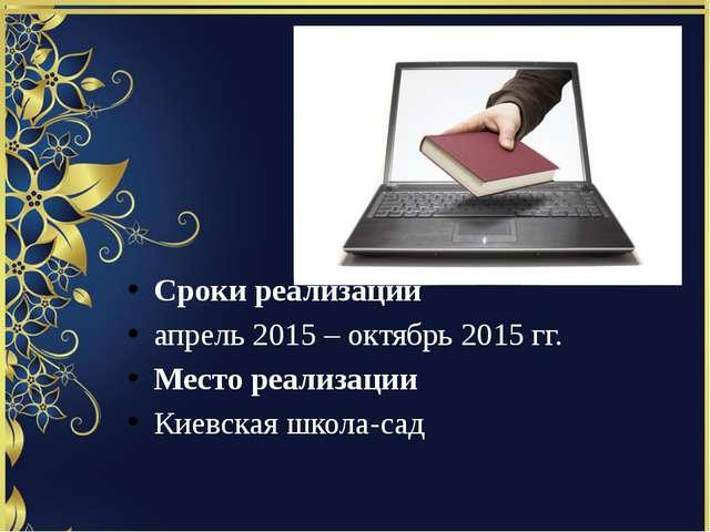 Сроки реализации апрель 2015 – октябрь 2015 гг. Место реализации Киевская шко...