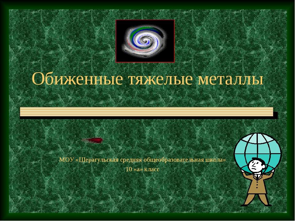 Обиженные тяжелые металлы . МОУ «Шерагульская средняя общеобразовательная шко...