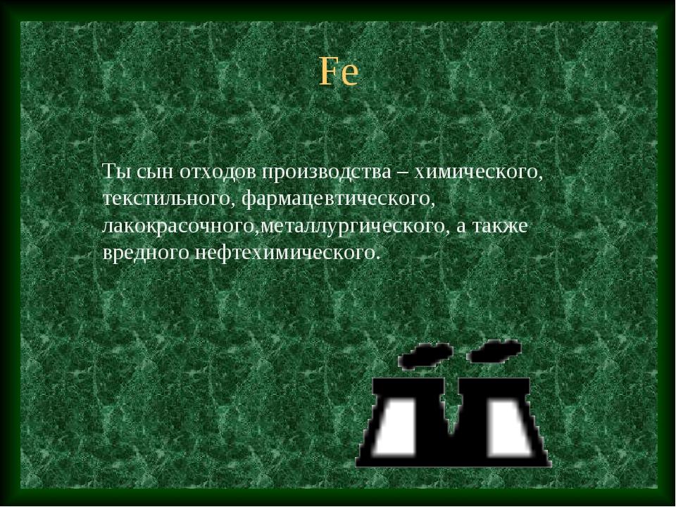 Fe Ты сын отходов производства – химического, текстильного, фармацевтического...