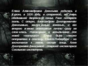 Елена Александровна Денисьева родилась в Курске, в 1826 году, в старинной, но
