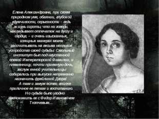 Елена Александровна, при своем природном уме, обаянии, глубокой вдумчивости,