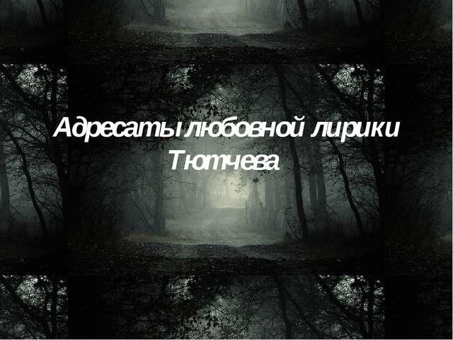 Адресаты любовной лирики Тютчева