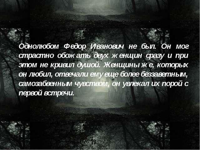 Однолюбом Федор Иванович не был. Он мог страстно обожать двух женщин сразу и...