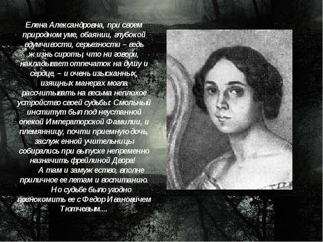Елена Александровна, при своем природном уме, обаянии, глубокой вдумчивости,...