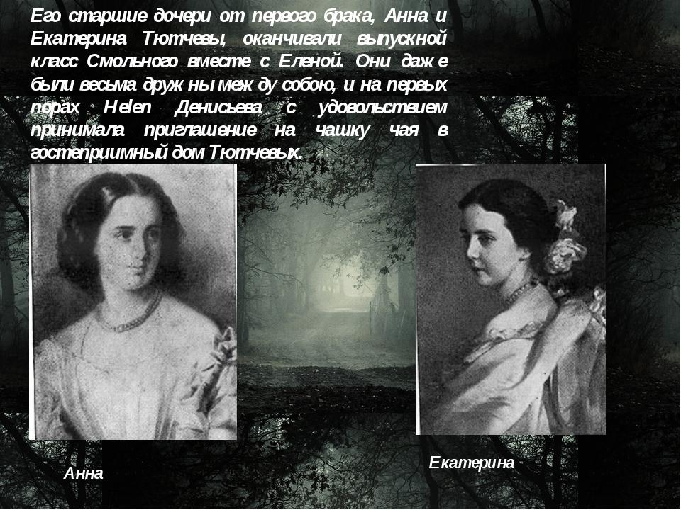 Его старшие дочери от первого брака, Анна и Екатерина Тютчевы, оканчивали вып...